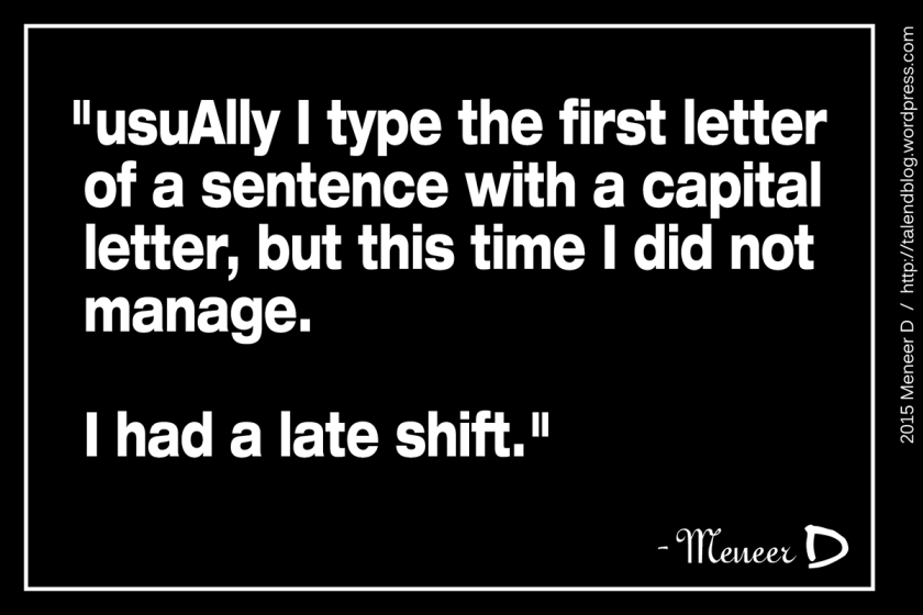 """""""usuAlly I type the first letter of a sentence with a capital letter, but this time I did not manage. I had a late shift."""""""