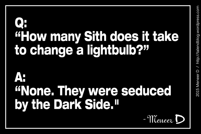 How many Sith does it take to change a lightbulb? None. They were seduced by the Dark Side.